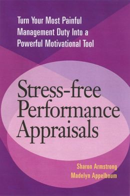 Stress-Free Performance Appraisals: Turn Your Most Painful Management Duty into a Powerful Motivational Tool
