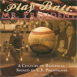 Play Ball, Mr. President: A Century of Baseballs Signed by U. S. Presidents
