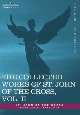 Collected Works of St John of the Cross: The Dark Night of the Soul, Spiritual Canticle of the Soul and the Bridegroom Christ, the Liv