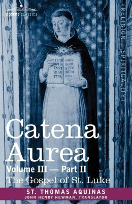 Catena Aurea: Commentary on the Four Gospels, Collected Out of the Works of the Fathers, Volume III Part 2, Gospel of St. Luke