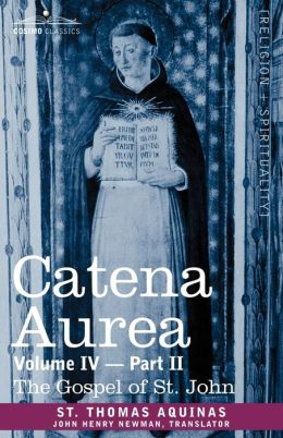 Catena Aurea: Commentary on the Four Gospels, Collected Out of the Works of the Fathers, Volume IV Part 2, Gospel of St. John