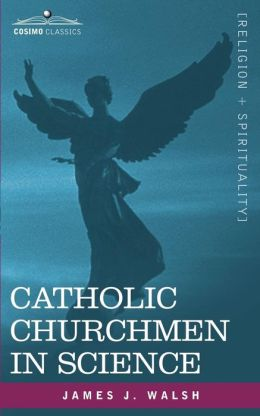 Catholic Churchmen in Science: Sketches of the Lives of Catholic Ecclesiastics Who Were among the Great Founders in Science