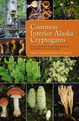 Common Interior Alaska Cryptogams: Fungi, Lichenicolous Fungi, Lichenized Fungi, Slime Molds, Mosses, and Liverworts