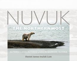 Nuvuk, the Northernmost: Altered Land, Altered Lives in Barrow, Alaska
