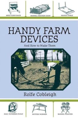 Handy Farm Devices and How to Make Them: A Classic of American Invention and Know How