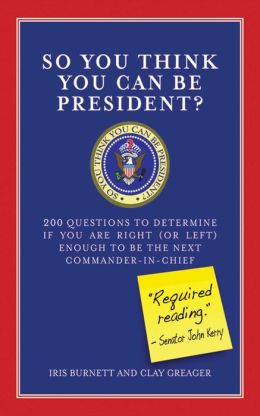 So You Think You Can Be President?: 200 Questions to Determine If You Are Right (or Left) Enough for to Be the Next Commander-in-Chief