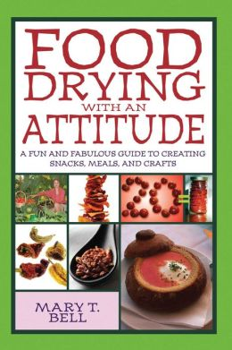 Food Drying with an Attitude: A Fun and Fabulous Guide to Creating Snacks, Meals, and Crafts