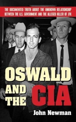 Oswald and the CIA: The Documented Truth Anout the Unknown Relationship Between the U.S. Government and the Alleged Killer of JFK