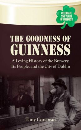 The Goodness of Guinness: A Loving History of the Brewery, It's People, and the City of Dublin