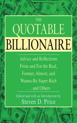 The Quotable Billionaire: Advice and Reflections From and For the Real, Former, Almost, and Wanna-Be Super-Rich . . . and Others