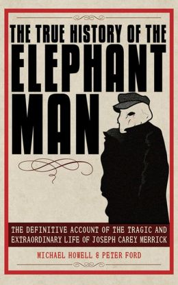 The True History of the Elephant Man: The Definitive Account of the Tragic and Extraordinary Life of Joseph Carey Merrick