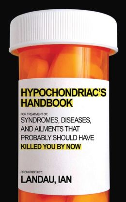 The Hypochondriac's Handbook: Syndromes, Diseases, and Ailments that Probably Should Have Killed You By Now