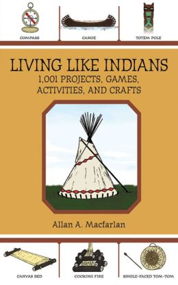 Living Like Indians: 1,001 Projects, Games, Activities, and Crafts