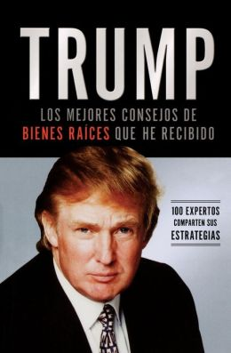 Trump: Los mejores consejos de bienes raices que he recibido: 100 expertos comparten sus estrategias (Trump: The Best Real Estate Advice I Ever Received: 100 Top Experts Share Their Strategies)