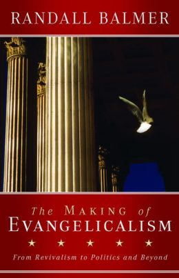 The Making of Evqangelicalism: From Revivalism to Politics and Beyond