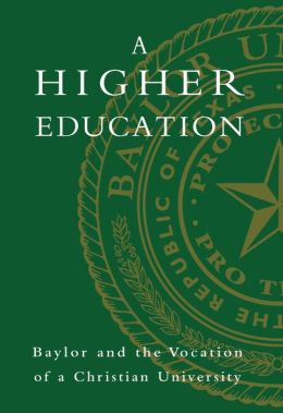 A Higher Education: Baylor and the Vocation of a Christian University