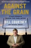 Book Cover Image. Title: Against the Grain:  A Coach's Wisdom on Character, Faith, Family, and Love, Author: Bill Courtney