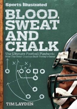 Sports Illustrated Blood, Sweat & Chalk: The Ultimate Football Playbook: How the Great Coaches Built Today's Game