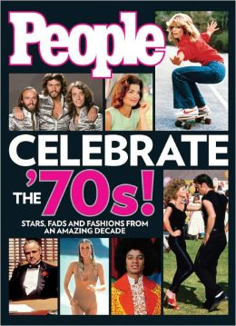 People Celebrate the'70s!: Stars, Fads and Fashions from an Amazing Decade