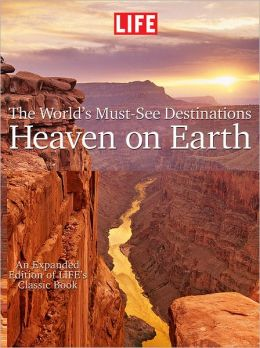 LIFE Heaven On Earth, The World's Must-See Destinations: An Expanded Edition of LIFE's Classic Book