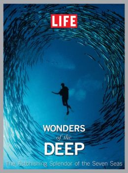 LIFE Wonders of the Deep: The Astonishing Splendor of the Seven Seas