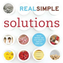 Real Simple Solutions: Tricks, Wisdom, and Easy Ideas to Simplify Every Day