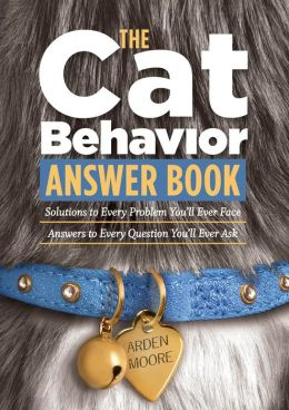 The Cat Behavior Answer Book: Solutions to Every Problem You'll Ever Face; Answers to Every Question You'll Ever Ask