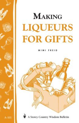 Making Liqueurs for Gifts: Storey's Country Wisdom Bulletin A-101