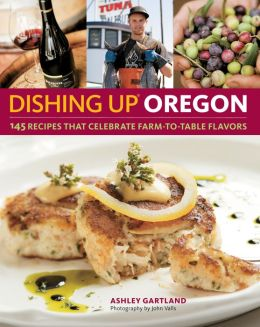 Dishing Up Oregon: 145 Recipes Celebrating Farm-to-Table Flavors