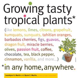 Growing Tasty Tropical Plants in Any Home, Anywhere: (like lemons, limes, citrons, grapefruit, kumquats, sunquats, tahitian oranges, barbados cherries, figs, guavas, dragon fruit, miracle berries, olives, passion fruit, coffee, chocolate, tea, black peppe