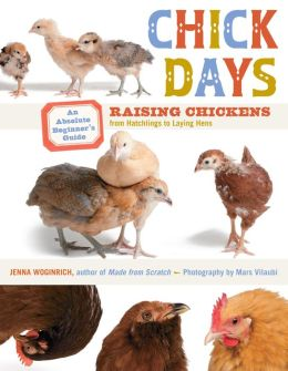 Chick Days: An Absolute Beginner's Guide to Raising Chickens from Hatching to Laying Jenna Woginrich and Mars Vilaubi