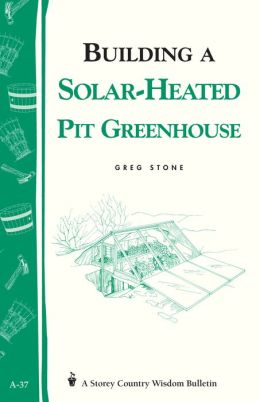 Building a Solar-Heated Pit Greenhouse: Storey's Country Wisdom Bulletin A-37