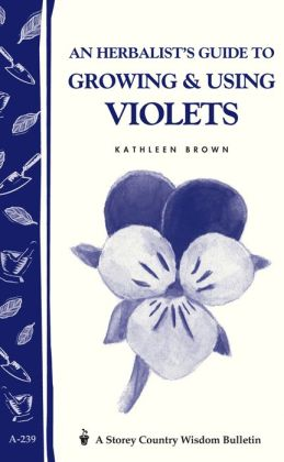 An Herbalist's Guide to Growing and Using Violets: Storey Country Wisdom Bulletin A.239
