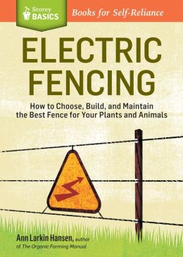 Electric Fencing: How to Choose, Build, and Maintain the Best Fence for Your Plants and Animals. A Storey BASICS Title