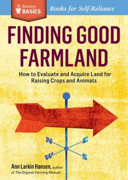 Finding Good Farmland: How to Evaluate and Acquire Land for Raising Crops and Animals. A Storey Basics Title
