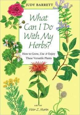 What Can I Do with My Herbs?: How to Grow, Use, and Enjoy These Versatile Plants