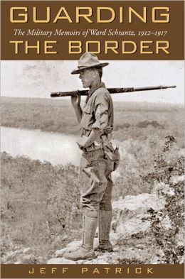 Guarding the Border: The Military Memoirs of the Ward Schrantz, 1912-1917