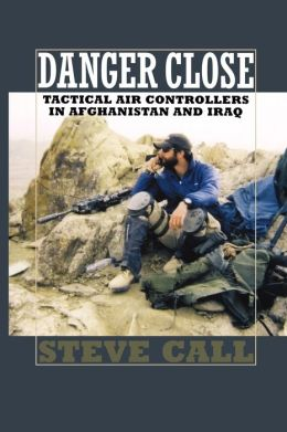 Danger Close: Tactical Air Controllers in Afghanistan and Iraq