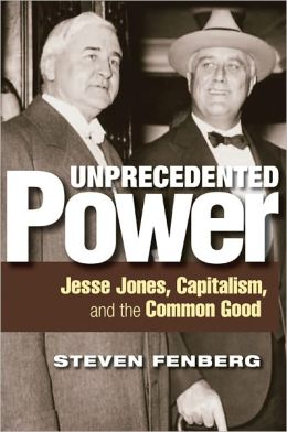 Unprecedented Power: Jesse Jones, Capitalism, and the Common Good