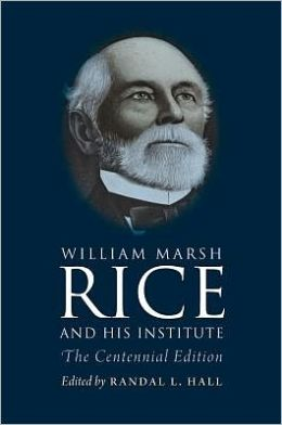 William Marsh Rice and His Institute: The Centennial Edition