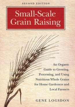 Small Scale Grain Raising, Second Edition: An Organic Guide to Growing, Processing, and Using Nutritious Whole Grains, for Home Gardeners and Local Farmers