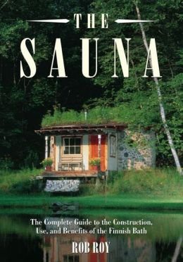 The Sauna: A Complete Guide to the Construction, Use, and Benefits of the Finnish Bath