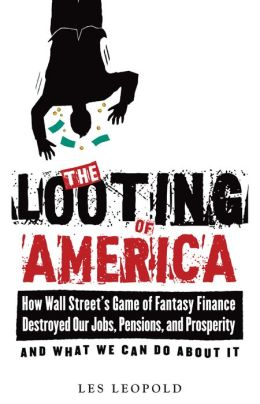 The Looting of America: How Wall Street's Game of Fantasy Finance Destroyed Our Jobs, Pensions, and Prosperity--and What We Can Do about It