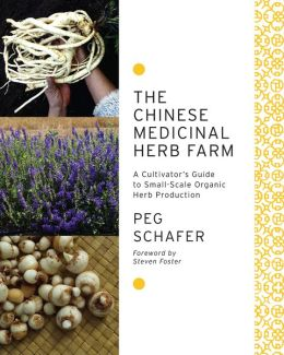 The Chinese Medicinal Herb Farm: A Cultivator's Guide to Small-Scale Organic Herb Production--Including 79 detailed herb profiles, growing information, and medicinal uses