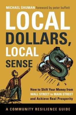 Local Dollars, Local Sense: How to Shift Your Money from Wall Street to Main Street and Achieve Real Prosperity--A Resilient Communities Guide