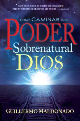 Cómo Caminar en el Poder Sobrenatural de Dios: Experimente Hoy Señales, Maravillas y Milagros