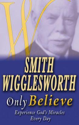 Smith Wigglesworth: Only Believe