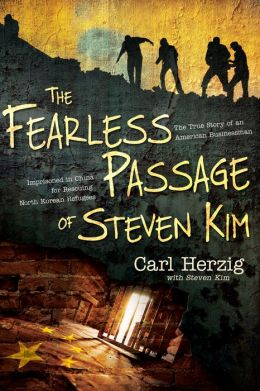 The Fearless Passage of Steven Kim: The True Story of an American Businessman Imprisoned In China for Rescuing North Korean Refugees