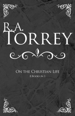 R a Torrey on the Christian Life