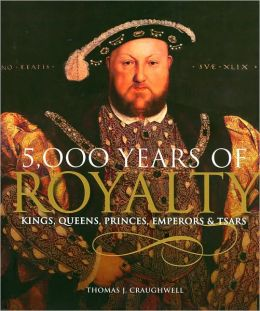 5,000 Years of Royalty: Kings, Queens, Princes, Emperors, and Tsars
